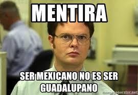 Meme Mexicano - mentira ser mexicano no es ser guadalupano dwight schrute meme