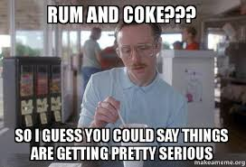 Coke Memes - rum and coke so i guess you could say things are getting pretty
