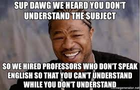 Sup Dawg Meme - sup dawg we heard you don t understand the subject so we hired