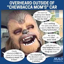 Mad Mom Meme - overheard outside of chewbacca mom s car mad magazine