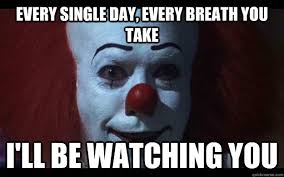 Pennywise The Clown Meme - every single day every breath you take i ll be watching you