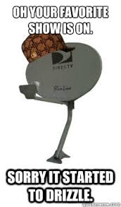 Direct Tv Meme - oh your favorite show is on sorry it started to drizzle