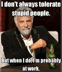 Funny Stupid People Memes - funny work quotes i don t always tolerate stupid people but