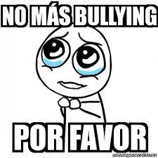 No Al Bullying Memes - meme por favor no m磧s bullying por favor 1269257