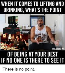 Lifting Memes - when it comes to lifting and drinking what s the point bro science