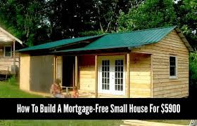 how to build a mortgage free small house for 5900 if you have