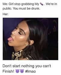 Drunk Girl Meme - me girl stop grabbing my we re in public you must be drunk her don