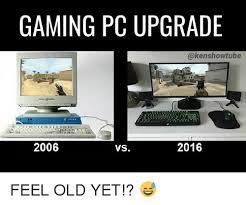 Pc Meme - gaming pc upgrade 2016 2006 vs feel old yet meme on sizzle