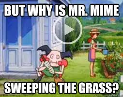 Mr Meme - but why is mr mime sweeping the grass mr mime quickmeme