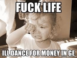 Fuck Life Meme - fuck life ill dance for money in ge distressed toddler meme