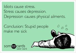 You Make Me Sick Meme - idiots cause stress stress causes depression depression causes