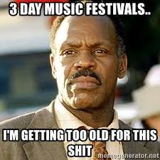 Music Festival Meme - 3 day music festivals i m getting too old for this shit i m