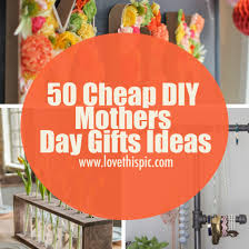 cheap mothers day gifts 50 cheap diy mothers day gifts ideas