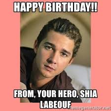 Shia Labeouf Meme - happy birthday from your hero shia labeouf actual cannibal