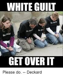 Guilt Meme - white guilt so sorry so som so so con so get over it please do