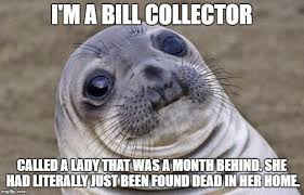 Bill Collector Meme - i hate my job sometimes more than others imgflip