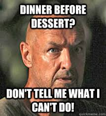 Don T Tell Me What To Do Meme - dinner before dessert don t tell me what i can t do defiant