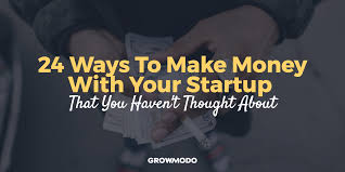 Haven T 24 Ways To Make Money With Your Startup That You Haven U0027t Thought About