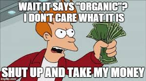 Organic Meme - yeah if it s marked organic i will spend my money elsewhere imgflip