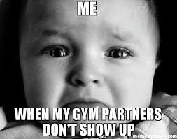 Gym Partner Meme - me when my gym partners don t show up meme sad baby 51067