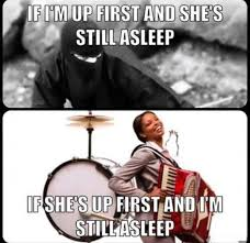 Who Still Up Meme - if i m up first and she s still asleep if she s up first and i m