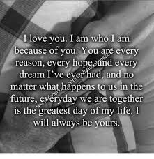 Love Of My Life Meme - i love you i am who i am because of you you are every reason every