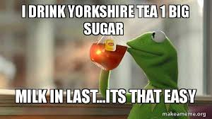 Big Milk Meme - i drink yorkshire tea 1 big sugar milk in last its that easy