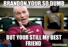Brandon Meme - brandon your so dumb but your still my best friend meme picard wtf