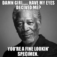 I Got My Eyes On You Meme - damn girl have my eyes decived me you re a fine lookin