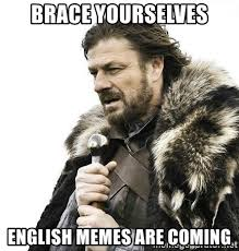 English Memes - brace yourselves english memes are coming brace yourself winter