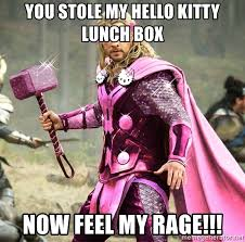 Hello Kitty Meme - you stole my hello kitty lunch box now feel my rage thor of