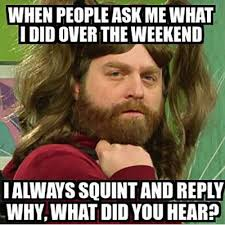 Meme Weekend - funniest memes when people ask me what i did over the weekend