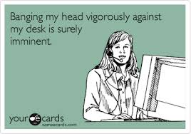 Head Desk Meme - banging my head vigoroulsly against my desk is surely imminent