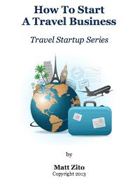 How to start a travel business new book 106 pages by matt zito