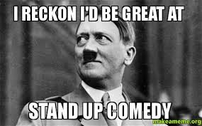 Comedy Meme - i reckon i d be great at stand up comedy make a meme
