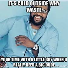 Cold Outside Meme - it s cold outside why waste your time with a little guy when u