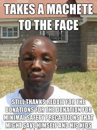 Donation Meme - takes a machete to the face still thanks reddit for the donations