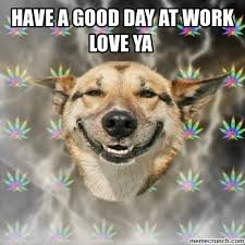 Have A Great Day Meme - a good day at work love ya