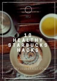 Coffee Hacks by 10 Healthy Starbucks Hacks U2014 Mindful Urbanist