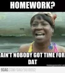 Ain T Nobody Got Time For That Meme - homework ain t nobody got time homework meme picsmine