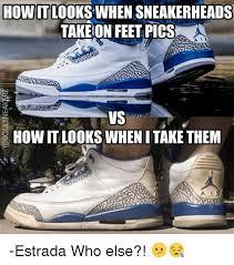 Sneaker Head Memes - howitt looks when sneakerheads take on feet pics a a vs howit