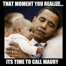 Maury Meme - that moment you realize its time to call maury