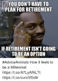 Retirement Meme - flyou dont have to plan for retirement ifretirementisnt going to be