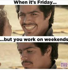 I Work Weekends Meme - when it s friday but you work on weekends like friday meme on