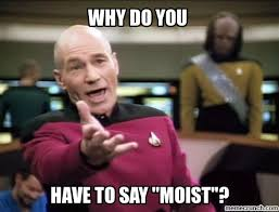 I Am Moist Meme - my 6 biggest irritations besides wearing jeans without underwear