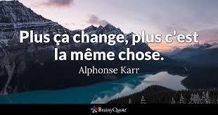 Plus Ca Change Plus La Meme Chose - ça change plus c est la même chose alphonse karr