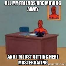 Moving Away Meme - all my friends are moving away and i m just sitting here