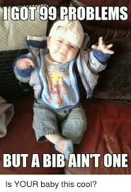 Got 99 Problems Meme - got 99 problems but a bib aint one is your baby this cool 99