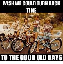 Old Time Meme - wish we could turn back time to the good old days meme on me me