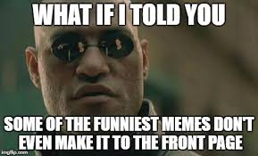Meme What - what if i told you some of the funniest memes don t even make it